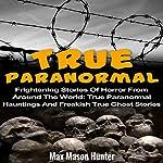 True Paranormal: Frightening Stories of Horror from Around the World   Max Mason Hunter