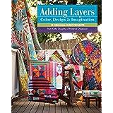 Adding Layers Color, Design & Imagination: 15 Original Quilt Projects