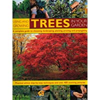 Using and Growing Trees in Your Garden: A Complete Guide to Choosing, Landscaping, Planting, Pruning, Propagating and Caring for Trees, with Step-by-step Instructions and Over 360 Colour Photographs