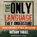 The Only Language They Understand: Forcing Compromise in Israel and Palestine | Nathan Thrall