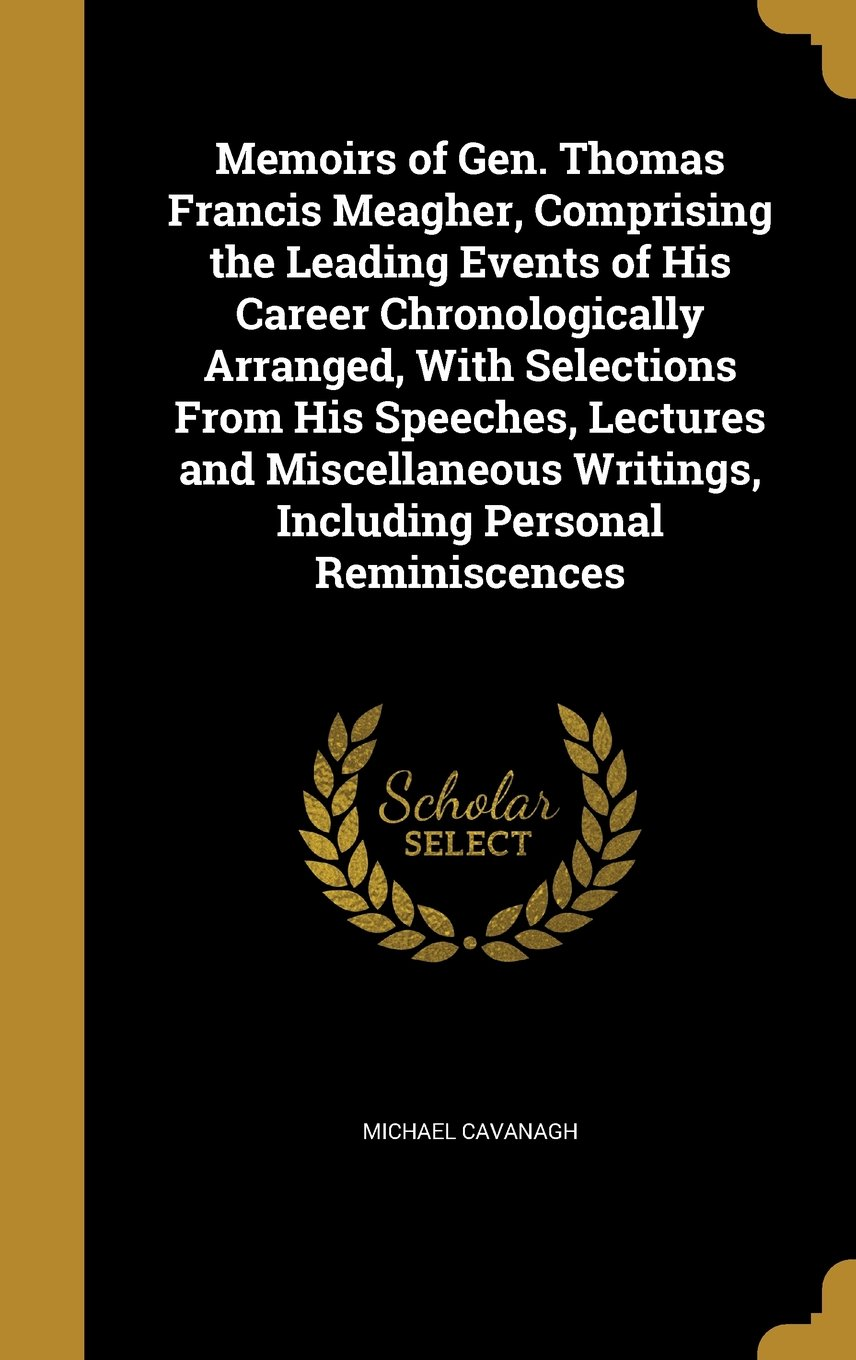 Download Memoirs of Gen. Thomas Francis Meagher, Comprising the Leading Events of His Career Chronologically Arranged, with Selections from His Speeches, ... Writings, Including Personal Reminiscences pdf epub