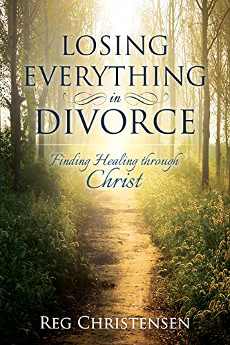Losing Everything in Divorce, Finding Healing through Christ: Finding Healing through Christ