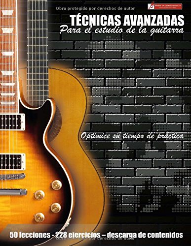 Descargar Libro Técnicas Avanzadas Para El Estudio De La Guitarra: Optimice Su Tiempo De Práctica Y Logre Resultados A Corto Plazo Miguel Antonio Martinez Cuellar