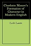 Charlotte Mason's Formation of Character in Modern English (Charlotte Mason Series Paraphrase Book 5) (English Edition)