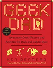 Geek Dad: Awesomely Geeky Projects and Activities for Dads and Kids to Share