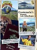 Passport to Adventure: Guatemala's Dramatic Lake Atitlan Region