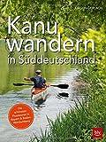 Kanuwandern in Süddeutschland: Die schönsten Flusstouren in Bayern und Baden-Württemberg