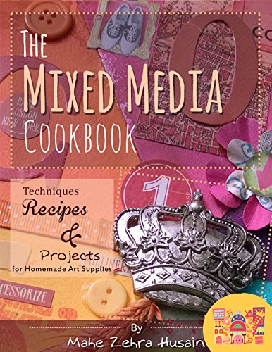 Make Mixed Media Art (The Mixed Media Cook Book: Techniques, Recipes and Projects for Making and Using Home Made Art Supplies including Color Mists, Texture Paste and)