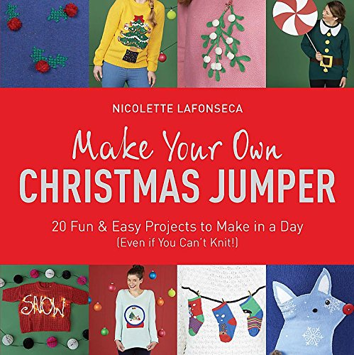 Make Your Own Christmas Jumper: 20 Fun and Easy Projects to Make In a Day (Even If You Can't Knit!) (TY Arts & Crafts) (London Christmas Jumper Day)