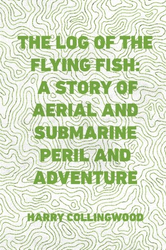 The Log of the Flying Fish: A Story of Aerial and Submarine Peril and Adventure PDF