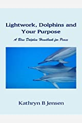 Lightwork, Dolphins and Your Purpose: A Blue Dolphin Handbook for Peace Kindle Edition