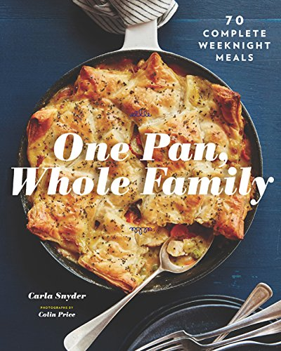 One Pan, Whole Family: More than 70 Complete Weeknight Meals by Carla Snyder