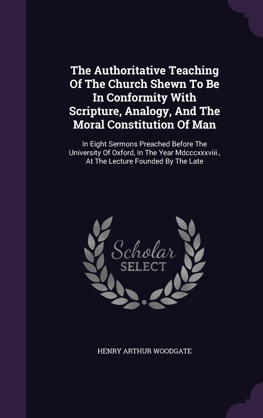 The Authoritative Teaching Of The Church Shewn To Be In Conformity With Scripture, Analogy, And The Moral Constitution Of Man: In Eight Sermons ... At The Lecture Founded By The Late PDF ePub book