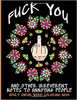 adult swear word coloring book fuck you other irreverent notes to annoying people 40 sweary rude curse word coloring pages to calm you the f ck