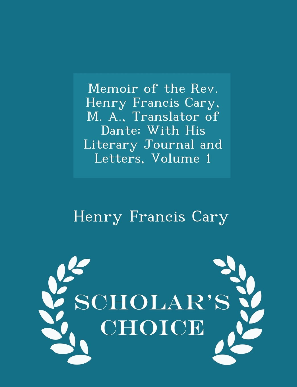 Download Memoir of the Rev. Henry Francis Cary, M. A., Translator of Dante: With His Literary Journal and Letters, Volume 1 - Scholar's Choice Edition ebook