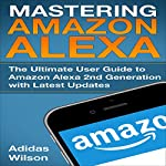 Mastering Amazon Alexa: The Ultimate User Guide to Amazon Alexa 2nd Generation with Latest Updates | Adidas Wilson