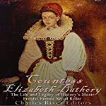 Countess Elizabeth Bathory: The Life and Legacy of History's Most Prolific Female Serial Killer | Charles River Editors