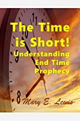 The Time is Short: Understanding End Time Prophecy Kindle Edition