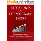 Weekly Habits for Extraordinary Leaders: How to Master Your Mindset, Inspire Your Team and Elevate Your Business