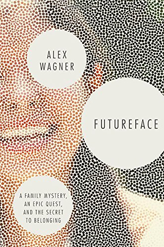Book cover from Futureface: A Family Mystery, an Epic Quest, and the Secret to Belonging by Alex Wagner
