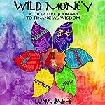 Wild Money: A Creative Journey to Financial Wisdom | Luna Jaffe