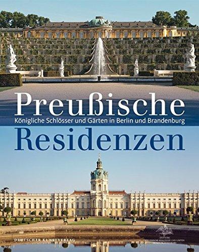 Preußische Residenzen: Königliche Schlösser und Gärten in Berlin und Brandenburg
