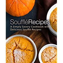 Souffle Recipes: A Simply Savory Cookbook with Delicious Souffle Recipes