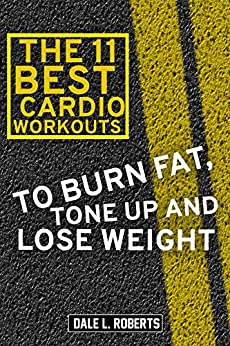 The 11 Best Cardio Workouts: To Burn Fat, Tone Up, and Lose Weight (English Edition) por [Roberts, Dale L.]