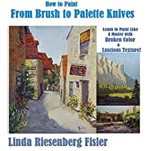 How to Paint From Brush to Palette Knives: Learn to Paint Like the Masters with Broken Color and Luscious Texture