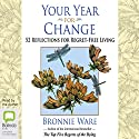 Your Year for Change: 52 Reflections for Regret-Free Living Audiobook by Bronnie Ware Narrated by Bronnie Ware