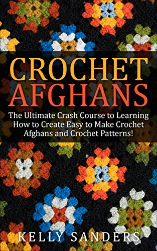 (Crochet Afghans: The Ultimate Crash Course Guide to Learning How to Create Easy to Make Crochet Afghans and Crochet Patterns Fast (Crochet Afghans - Crochet ... Patterns - Crochet Stitches - Crocheting))