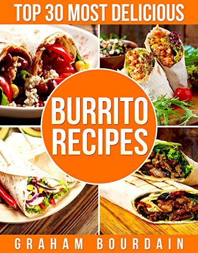 Top 30 Most Delicious Burrito Recipes: A Burrito Cookbook with Beef, Lamb, Pork, Chorizo, Chicken and Turkey - [Books on Mexican Food] - (Top 30 Most Delicious Recipes Book 3) by Graham Bourdain