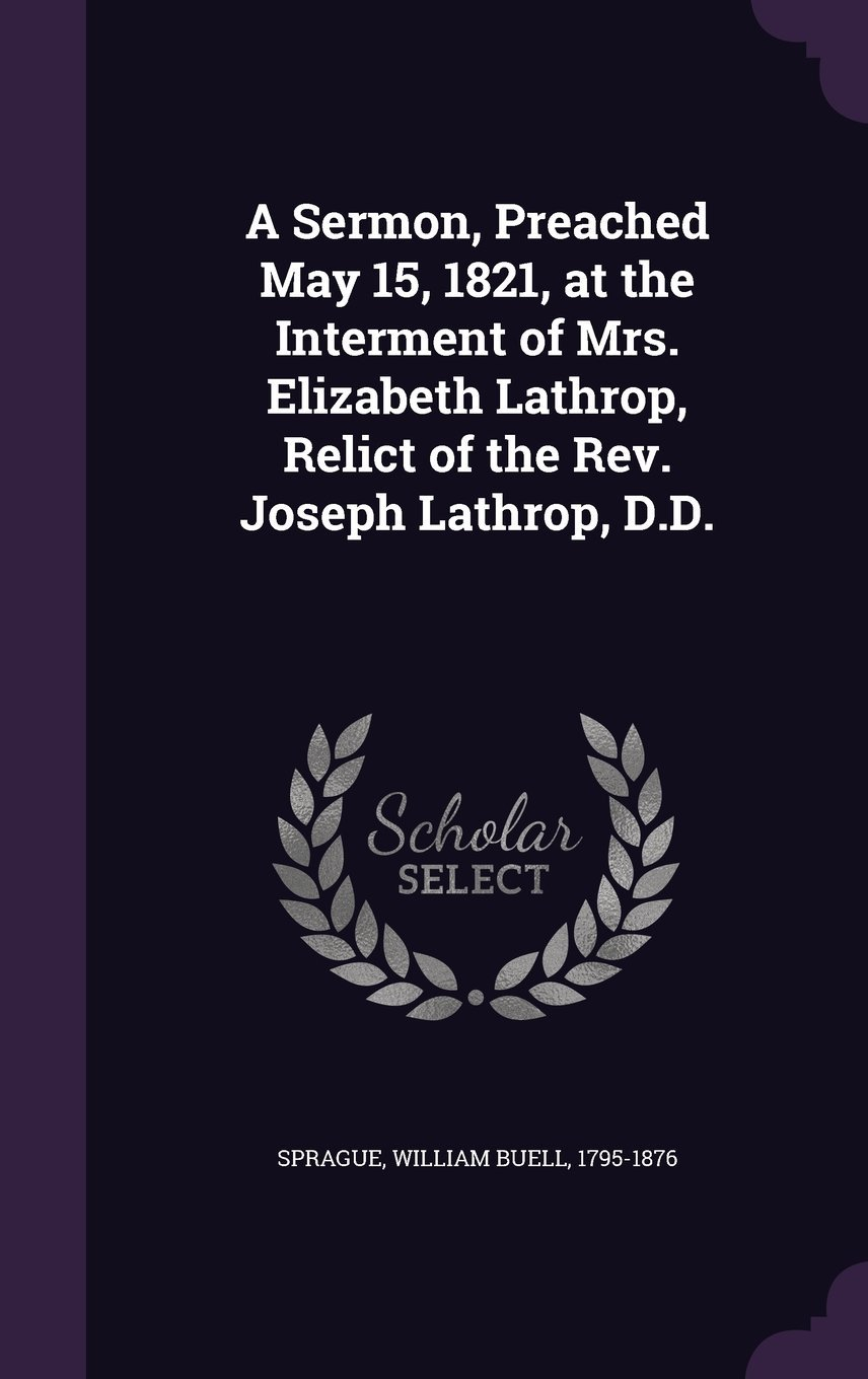 Download A Sermon, Preached May 15, 1821, at the Interment of Mrs. Elizabeth Lathrop, Relict of the REV. Joseph Lathrop, D.D. pdf