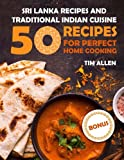 Sri Lanka recipes and traditional Indian cuisine.: Cookbook: 50 recipes for perfect home cooking.