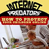 Internet Predators - How to Protect Your Children Online
