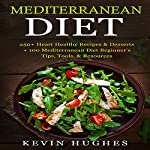 Mediterranean Diet: 250+ Heart Healthy Recipes & Desserts + 100 Mediterranean Diet Beginner's Tips, Tools, & Resources | Kevin Hughes