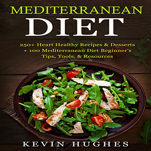 Mediterranean Diet: 250+ Heart Healthy Recipes & Desserts + 100 Mediterranean Diet Beginner's Tips, Tools, Resources by Kevin Hughes