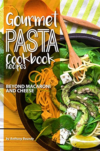 Gourmet Pasta Cookbook Recipes: Beyond Macaroni and Cheese by Anthony Boundy