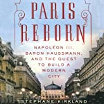Paris Reborn: Napoléon III, Baron Haussmann, and the Quest to Build a Modern City | Stephane Kirkland