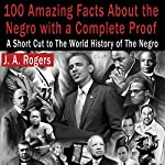 100 Amazing Facts About the Negro with Complete Proof: A Short Cut to the World History of the Negro | J. A. Rogers