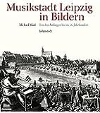 Musikstadt Leipzig in Bildern: 1. Band: Von den Anfängen bis ins 18. Jahrhundert