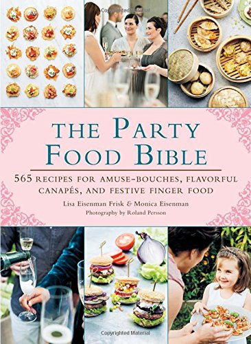 The Party Food Bible: 565 Recipes for Amuse-Bouches, Flavorful Canapés, and Festive Finger Food by Lisa Eisenman Frisk, Monica Eisenman