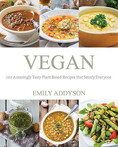 Vegan: 101 Amazingly Tasty Plant Based Recipes that Satisfy Everyone by Emily Addyson