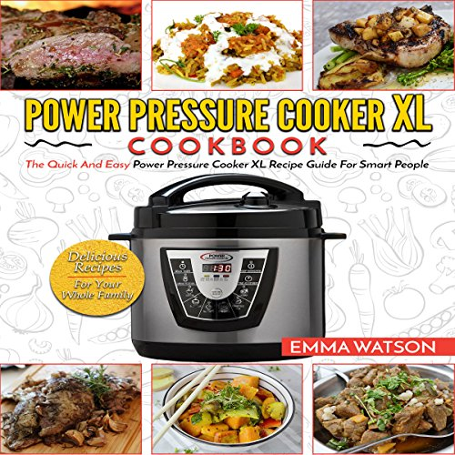 Power Pressure Cooker XL Cookbook: The Quick and Easy Recipe Guide for Smart People - Delicious Recipes for Your Whole Family by Emma Watson