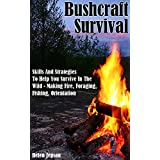 Bushcraft Survival: Skills And Strategies To Help You Survive In The Wild- Making Fire, Foraging, Fishing And Orientation: (bushcraft, bushcraft outdoor ... Survival Books, Survival, Survival Books)