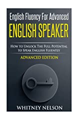 English Fluency For Advanced English Speaker: How To Unlock The Full Potential To Speak English Fluently Paperback