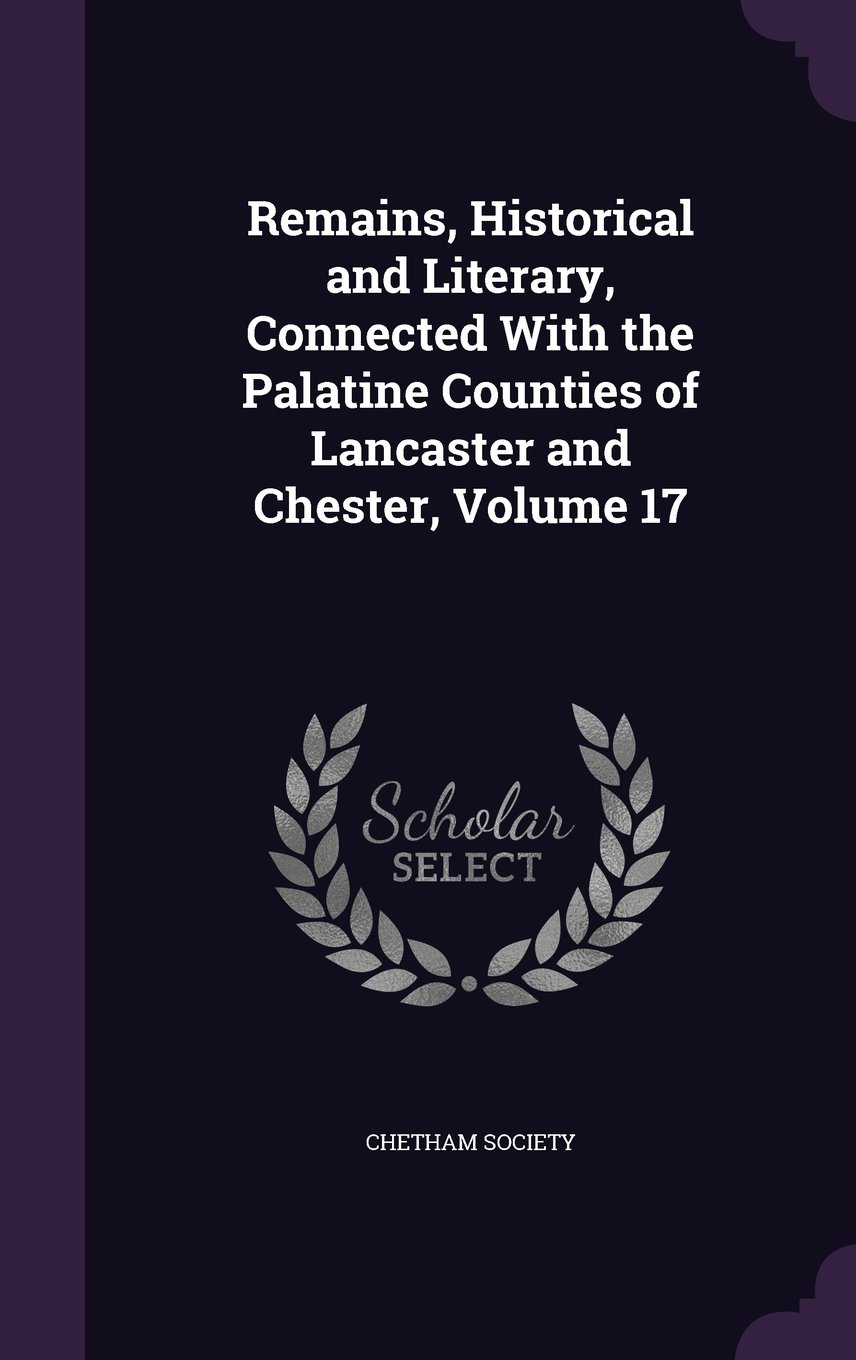 Download Remains, Historical and Literary, Connected with the Palatine Counties of Lancaster and Chester, Volume 17 pdf