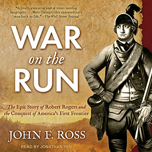 War on the Run: The Epic Story of Robert Rogers and the Conquest of Americas First Frontier John F. Ross