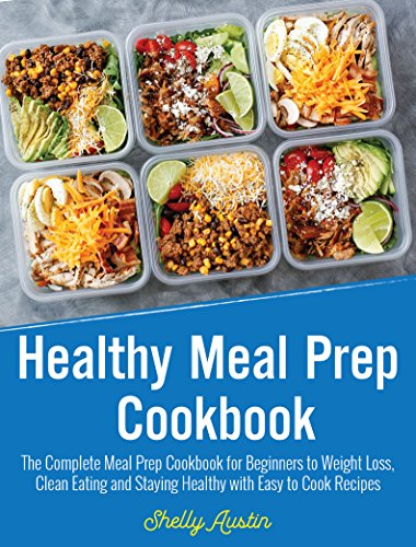Healthy Meal Prep Cookbook: The Complete Meal Prep Cookbook for Beginners to Weight Loss, Clean Eating and Staying Healthy with Easy to Cook Recipes (March 2018) by Shelly Austin