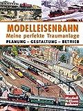 Modelleisenbahn - Meine perfekte Traumanlage: Planung – Gestaltung – Betrieb